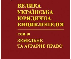 Велика українська юридична енциклопедія. У 20-ти томах. Том 16. Земельне та аграрне право